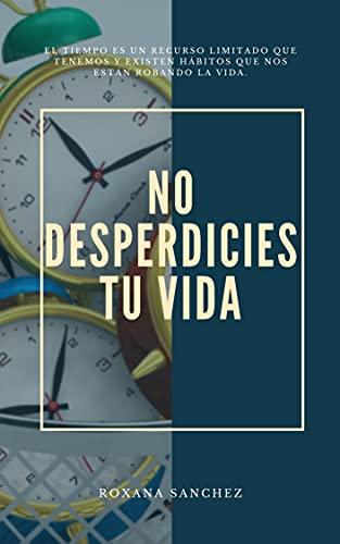 NO DESPERDICIES TU VIDA: El tiempo es un recurso limitado que tenemos y existen hábitos que nos están robando la vida.