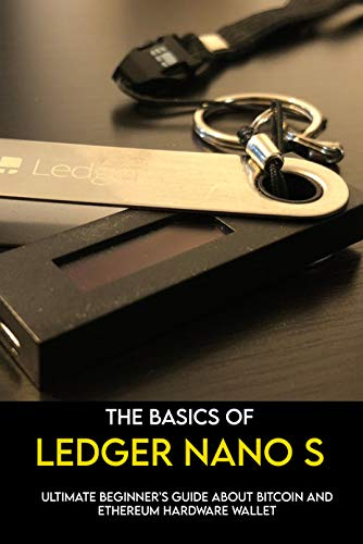 The Basics Of Ledger Nano S: Ultimate Beginner's Guide About Bitcoin And Ethereum Hardware Wallet: Bitcoin Standard Book (English Edition)