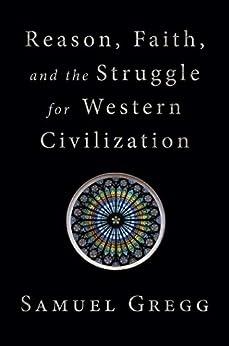 Reason, Faith, and the Struggle for Western Civilization by [Samuel Gregg]