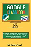 Google Classroom 2020 and Beyond: A Beginner to Expert User Guide for Teachers and Students to Master the Use of Google Classroom for an Engaging, ... Learning...With Graphical Illustrations