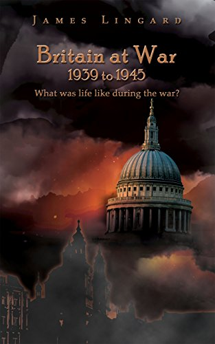 Britain at War 1939 to 1945: What Was Life Like During the War? by [James Lingard]