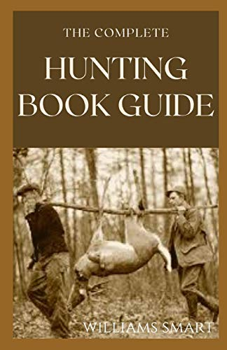THE COMPLETE HUNTING BOOK GUIDE: All You Need To Know About Hunting Down Things of Survival