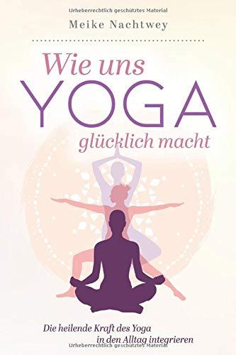 Wie uns Yoga glücklich macht: Die heilende Kraft des Yoga in den Alltag integrieren