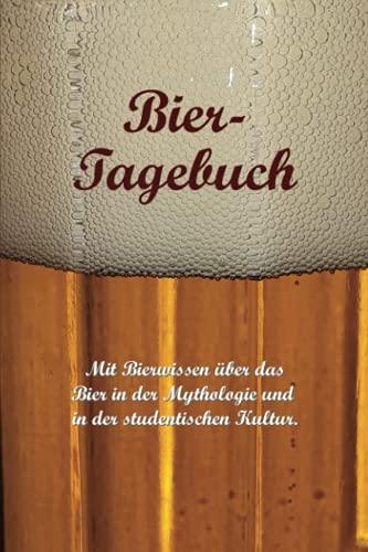 Bier-Tagebuch. Mit Bierwissen über das Bier in der Mythologie und in der studentischen Kultur.: Logbuch für die Aufzeichnung von Sorten und Mengen, sowie für die Bewertung getrunkener Biere.