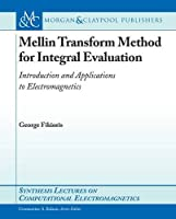 Mellin Transform Method for Integral Evaluation: Introduction and Applications to Electromagnetics (Synthesis Lectures on Computational Electromagnetics)