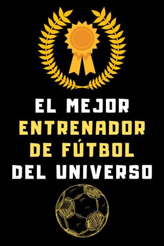 El Mejor Entrenador De Fútbol Del Universo: Cuaderno De Notas Ideal Para Entrenadores De Fútbol - 120 Páginas