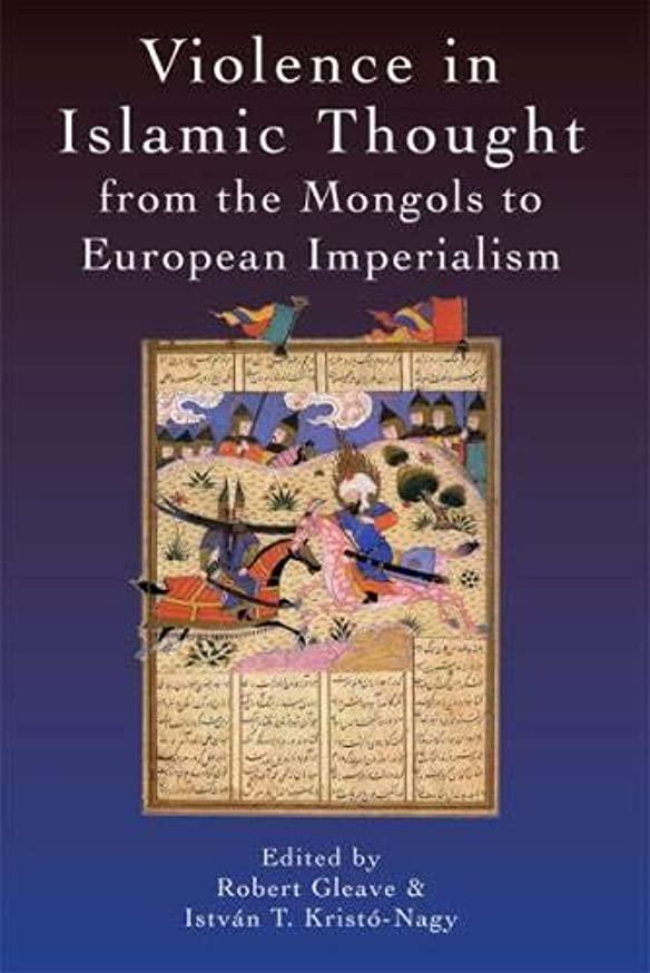 Violence in Islamic Thought from the Mongols to European Imperialism (Legitimate and Illegitimate Violence in Islamic Thought)