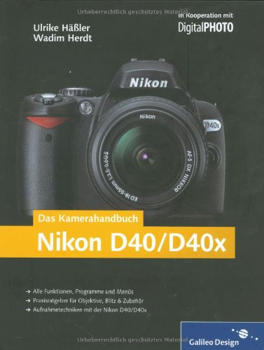 Das Kamerahandbuch Nikon D40/D40x: Der praxisorientierte Leitfaden zum erfolgreichen Einsatz Ihrer Kamera (Galileo Design)