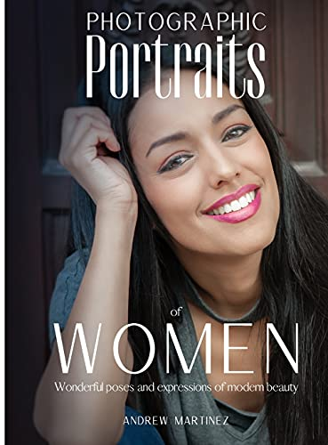 Photographic Portraits of Women: Wonderful poses and expressions of modern beauty