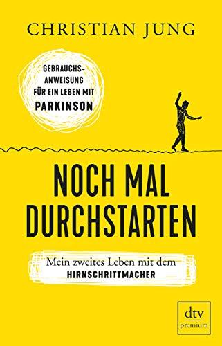 Noch mal durchstarten: Mein zweites Leben mit dem Hirnschrittmacher., Gebrauchsanweisung für ein Leben mit Parkinson