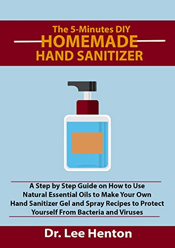 The 5 Minutes DIY Homemade Hand Sanitizer: A Step by Step Guide on How to Use Natural Essential Oils to Make Your Own Hand Sanitizer Gel and Spray Recipes ... Protect Yourself From Bacteria and Viruses