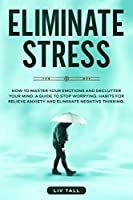Eliminate Stress: How to Master Your Emotions and Declutter Your Mind. A Guide to Stop Worrying. Habits to Relieve Anxiety and Eliminate Negative Thinking.