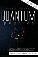 Quantum Physics for Beginners: Discover the Science of Quantum Mechanics and Learn the Basic Concepts from Interference to Entanglement by Analyzing the Most Famous Quantum Experiments