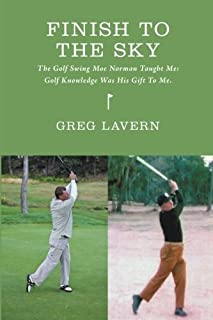 Finish To The Sky: The Golf Swing Moe Norman Taught Me:  Golf Knowledge Was His Gift To Me
