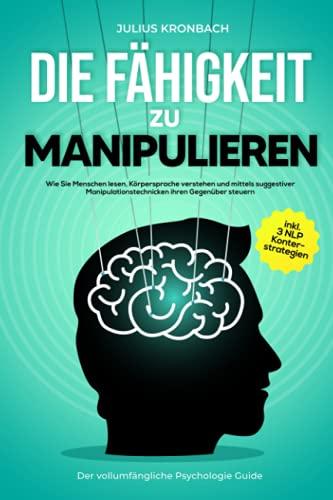 Die Fähigkeit zu Manipulieren - Der vollumfängliche Psychologie Guide: Wie Sie Menschen lesen, Körpersprache verstehen und mittels suggestiver ... steuern inkl. 3 NLP Konterstrategien