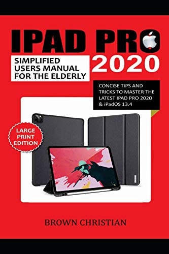 IPAD PRO 2020 SIMPLIFIED USERS MANUAL FOR THE ELDERLY: Concise Tips and Tricks to Master the Latest iPad Pro 2020 & iPadOS 13.4