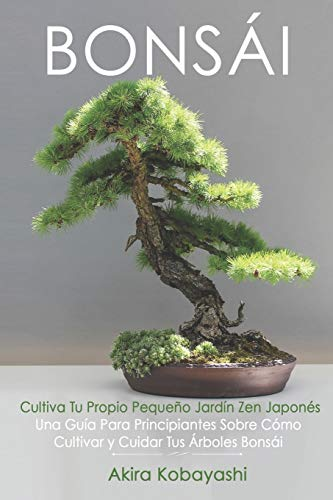 BONSÁI - Cultiva Tu Propio Pequeño Jardín Zen Japonés: Una Guía Para Principiantes Sobre Cómo Cultivar y Cuidar Tus Árboles Bonsái (Spanish Edition)