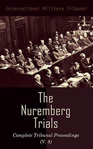 The Nuremberg Trials: Complete Tribunal Proceedings (V. 8): Trial Proceedings From 20 February 1946 to 7 March 1946 (English Edition)