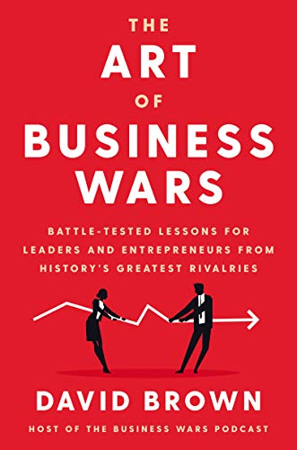 Compare Textbook Prices for The Art of Business Wars: Battle-Tested Lessons for Leaders and Entrepreneurs from History's Greatest Rivalries  ISBN 9780063019522 by Brown, David