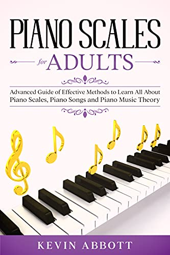 Couverture du livre Piano Scales for Adults: Advanced Guide of Effective Methods to Learn All About Piano Scales, Piano Songs and Piano Music Theory (English Edition)