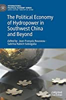 The Political Economy of Hydropower in Southwest China and Beyond (International Political Economy Series)