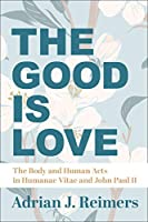 The Good Is Love: The Body and Human Acts in Humanae Vitae and John Paul II