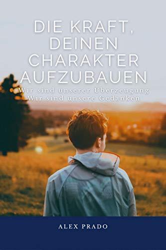 Die Kraft, deinen Charakter aufzubauen: Wir sind unserer Überzeugung Wir sind unsere Gedanken - Deutsche Ausgabe