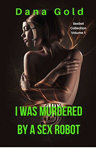 I Was Murdered by a Sex Robot (Sexbot Collection Volume 1) (English Edition)
