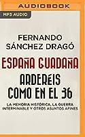 España guadaña. Arderéis como en el 36: La Memoria Histórica, La Guerra Interminable Y Otros Asuntos Afines