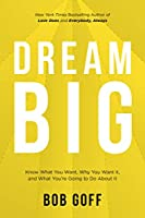 Dream Big: Know What You Want, Why You Want It, And What You're Going ToDo About It