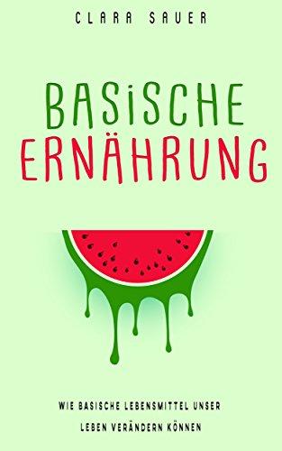 Basische Ernährung Buch: Wie Basische Lebensmittel dein Leben verändern können. Inklusive 8 Top Rezepten