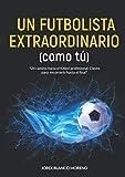 UN FUTBOLISTA EXTRAORDINARIO (como tú): Un camino hacia el fútbol profesional. Claves para recorrerlo hasta el final.