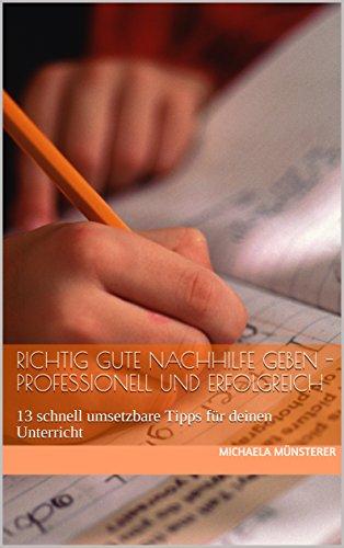 Richtig gute Nachhilfe geben - professionell und erfolgreich: 13 schnell umsetzbare Tipps für deinen Unterricht