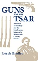 Guns for the Tsar: American Technology and the Small Arms Industry in Nineteenth-Century Russia (Niu Slavic, East European, and Eurasian Studies)