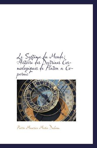 Le Système du Monde; Histoire des Doctrines Cosmologiques de Platon a Copernic (French Edition)