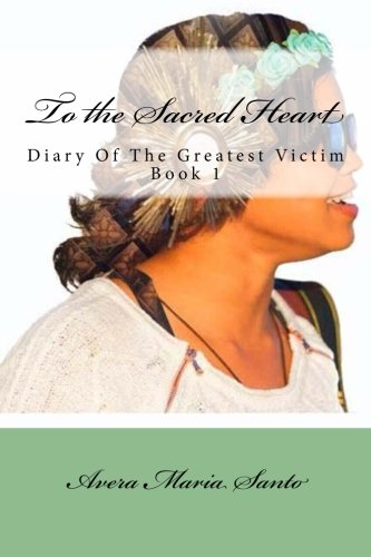 To the Sacred Heart: Diary of The Greatest Victim (Book 1)