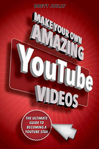 Make Your Own Amazing YouTube Videos: Learn How to Film, Edit, and Upload Quality Videos to YouTube