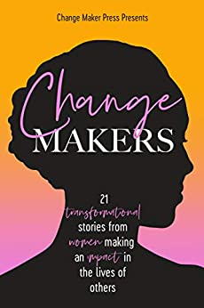 Change Makers: 21 TRANSFORMATIONAL STORIES FROM WOMEN MAKING AN IMPACT IN THE LIVES OF OTHERS by [Emma  Hamlin, Chris Brooks, Amber Comadira-Smith, Tarnya Cook, Sarah Crawford, Stacey Dimitriou, Amy Kingi, Dee Hacking, Polly Hohn, Emma Hamlin]