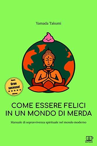 Come essere felici in un mondo di merda: Manuale di sopravvivenza spirituale nel mondo moderno (Italian Edition) eBook: Takumi, Yamada: Amazon.es: Tienda Kindle