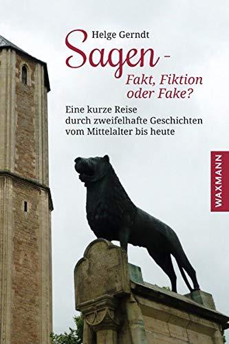 Sagen – Fakt, Fiktion oder Fake?: Eine kurze Reise durch zweifelhafte Geschichten vom Mittelalter bis heute