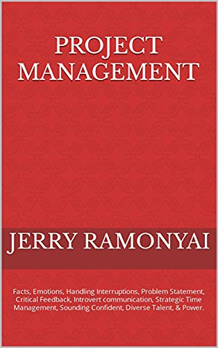 Project Management: Facts, Emotions, Handling Interruptions, Problem Statement, Critical Feedback, Introvert communication, Strategic Time Management, ... Diverse Talent, & Power. (English Edition)