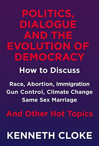 Politics, Dialogue and the Evolution of Democracy: How to Discuss Race, Abortion, Immigration, Gun Control, Climate Change, Same Sex Marriage and Other Hot Topics