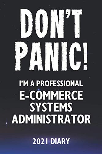 Don't Panic! I'm A Professional E-Commerce Systems Administrator - 2021 Diary: Customized Work Planner Gift For A Busy E-Commerce Systems Administrator.