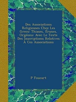 Des Associations Religieuses Chez Les Grecs: Thiases, Éranes, Orgéons: Avec Le Texte Des Inscriptions Relatives À Ces Associations