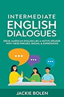Intermediate English Dialogues: Speak American English Like a Native Speaker with these Phrases, Idioms, & Expressions