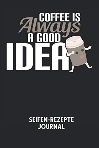 COFFEE IS ALWAYS A GOOD IDEA - Seifen-Rezepte Journal: Kaffee, gute Idee, Coffee, Coffein, Müde Notizbuch: Seifen-Rezept Journal I Rezeptkatalog zum ... I 6x9 Zoll (ca. DIN A5) I 120 Seiten