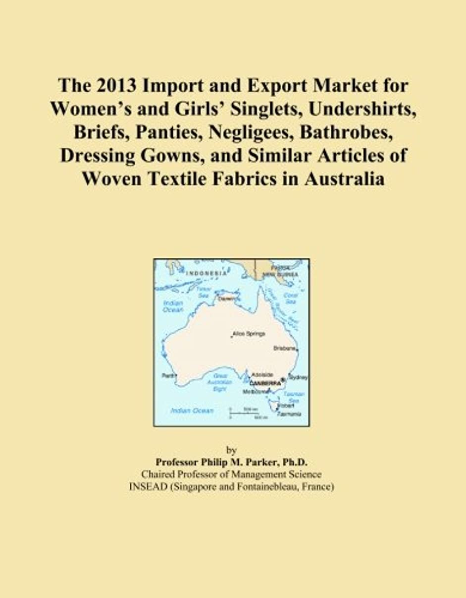 The 2013 Import and Export Market for Women's and Girls' Singlets, Undershirts, Briefs, Panties, Negligees, Bathrobes, Dressing Gowns, and Similar Articles of Woven Textile Fabrics in Australia