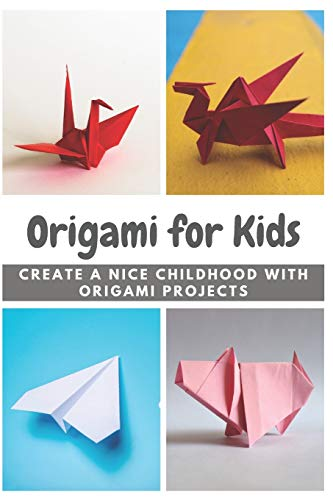Origami for Kids: Create A Nice Childhood with Origami Projects