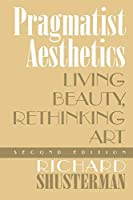 Pragmatist Aesthetics: Living Beauty, Rethinking Art