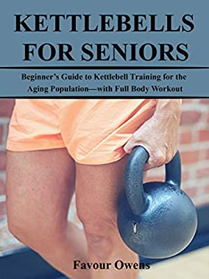 KETTLEBELLS FOR SENIORS: Beginner's Guide to Kettlebell Training for the Aging Population—with Full Body Workout by